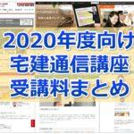 【2020年度向け】かなり網羅!宅建通信講座 受講料比較まとめ(資格学校18校分掲載)